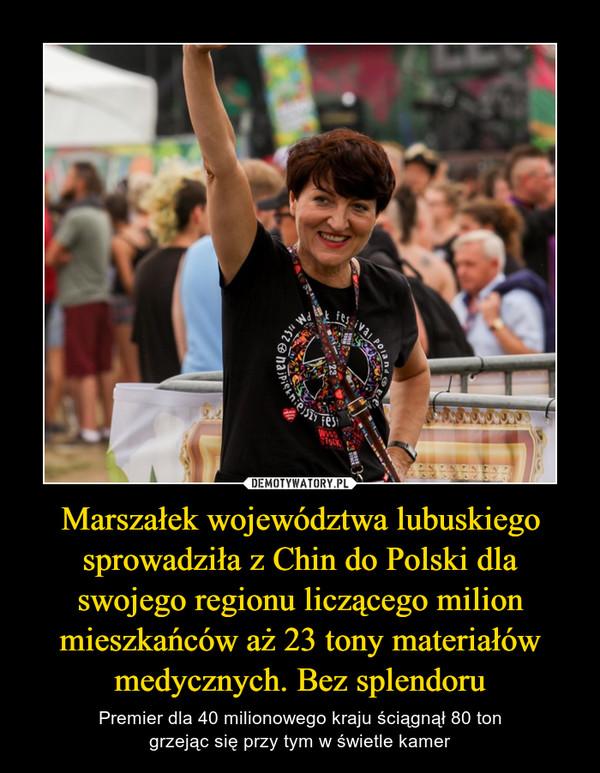 Marszałek województwa lubuskiego sprowadziła z Chin do Polski dla swojego regionu liczącego milion mieszkańców aż 23 tony materiałów medycznych. Bez splendoru – Premier dla 40 milionowego kraju ściągnął 80 tongrzejąc się przy tym w świetle kamer