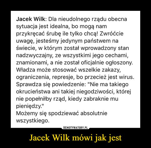 """Jacek Wilk mówi jak jest –  Jacek Wilk: Dla nieudolnego rządu obecna sytuacja jest idealna, bo mogą nam przykręcać śrubę ile tylko chcą! Zwróćcie uwagę, jesteśmy jedynym państwem na świecie, w którym został wprowadzony stan nadzwyczajny, ze wszystkimi jego cechami, znamionami, a nie został oficjalnie ogłoszony. Władza może stosować wszelkie zakazy, ograniczenia, represje, bo przecież jest wirus. Sprawdza się powiedzenie: """"Nie ma takiego okrucieństwa ani takiej niegodziwości, której nie popełniłby rząd, kiedy zabraknie mu pieniędzy."""" Możemy się spodziewać absolutnie wszystkiego."""
