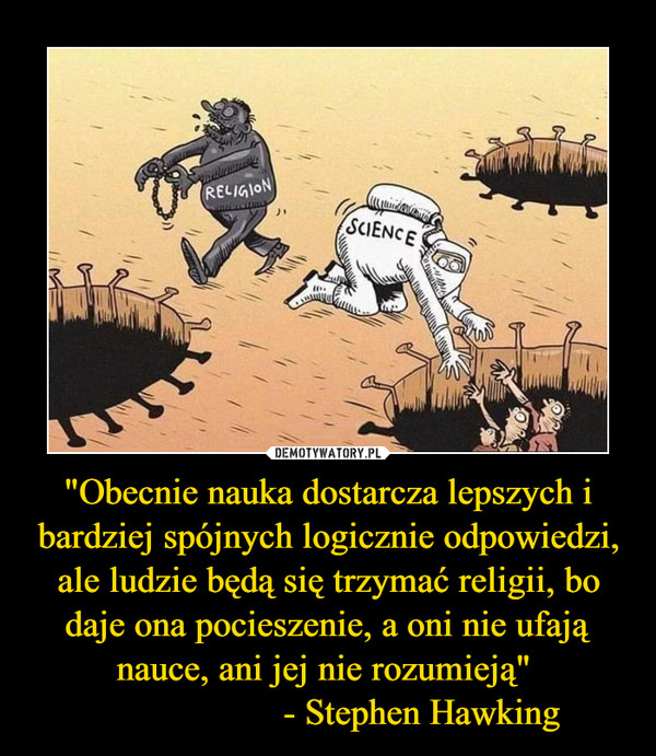 """""""Obecnie nauka dostarcza lepszych i bardziej spójnych logicznie odpowiedzi, ale ludzie będą się trzymać religii, bo daje ona pocieszenie, a oni nie ufają nauce, ani jej nie rozumieją""""                     - Stephen Hawking –"""