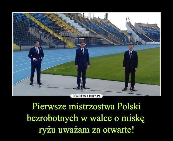 Pierwsze mistrzostwa Polski bezrobotnych w walce o miskę ryżu uważam za otwarte! –