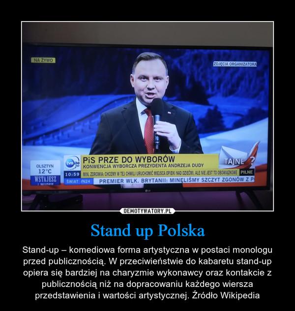 Stand up Polska – Stand-up – komediowa forma artystyczna w postaci monologu przed publicznością. W przeciwieństwie do kabaretu stand-up opiera się bardziej na charyzmie wykonawcy oraz kontakcie z publicznością niż na dopracowaniu każdego wiersza przedstawienia i wartości artystycznej. Źródło Wikipedia