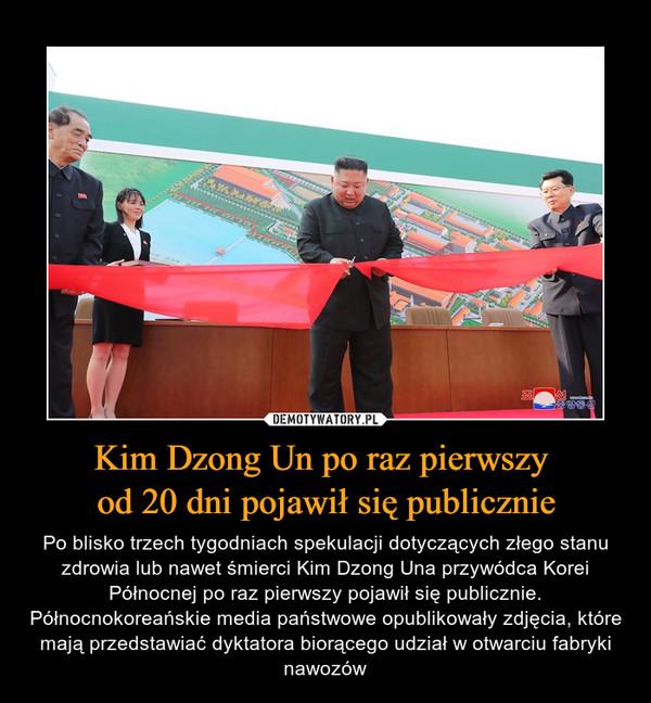 Kim Dzong Un po raz pierwszy od 20 dni pojawił się publicznie – Po blisko trzech tygodniach spekulacji dotyczących złego stanu zdrowia lub nawet śmierci Kim Dzong Una przywódca Korei Północnej po raz pierwszy pojawił się publicznie. Północnokoreańskie media państwowe opublikowały zdjęcia, które mają przedstawiać dyktatora biorącego udział w otwarciu fabryki nawozów