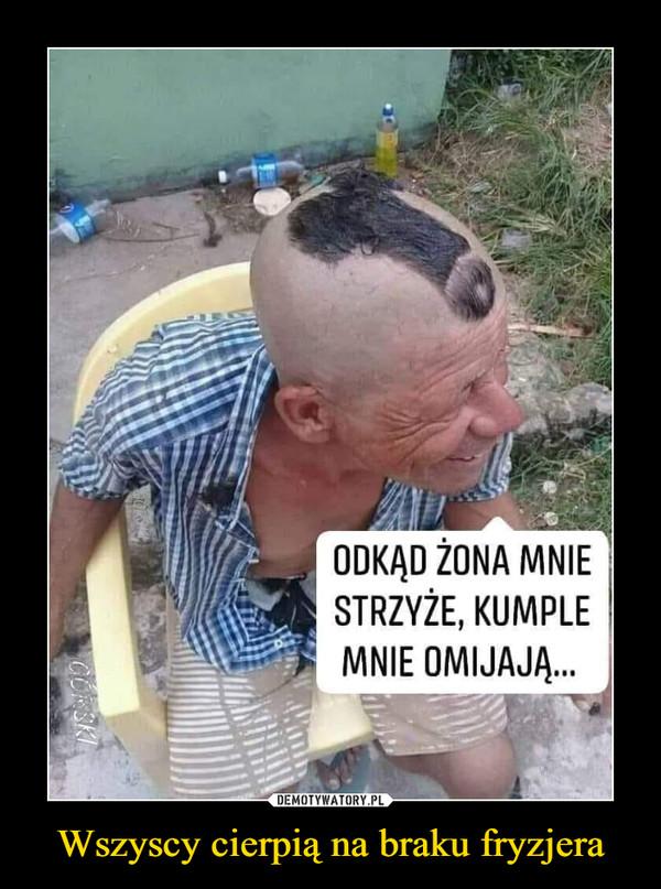 Wszyscy cierpią na braku fryzjera –  ODKĄD ŻONA MNIE STRZYŻE, KUMPLE MNIE OLEWAJĄ...