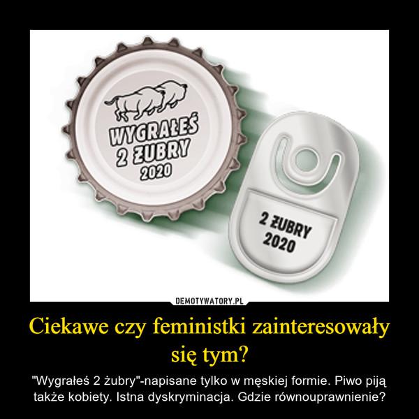 """Ciekawe czy feministki zainteresowały się tym? – """"Wygrałeś 2 żubry""""-napisane tylko w męskiej formie. Piwo piją także kobiety. Istna dyskryminacja. Gdzie równouprawnienie?"""