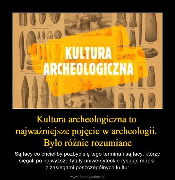 Kultura archeologiczna to najważniejsze pojęcie w archeologii. Było różnie rozumiane – Są tacy co chcieliby pozbyć się tego terminu i są tacy, którzy sięgali po najwyższe tytuły uniwersyteckie rysując mapki z zasięgami poszczególnych kultur
