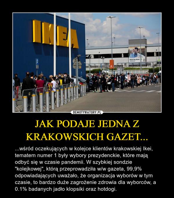 """JAK PODAJE JEDNA Z KRAKOWSKICH GAZET... – ...wśród oczekujących w kolejce klientów krakowskiej Ikei, tematem numer 1 były wybory prezydenckie, które mają odbyć się w czasie pandemii. W szybkiej sondzie """"kolejkowej"""", którą przeprowadziła w/w gazeta, 99,9% odpowiadających uważało, że organizacja wyborów w tym czasie, to bardzo duże zagrożenie zdrowia dla wyborców, a 0.1% badanych jadło klopsiki oraz hotdogi."""