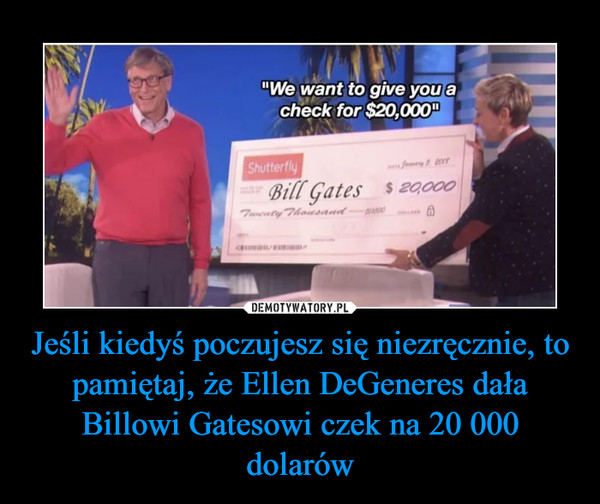 Jeśli kiedyś poczujesz się niezręcznie, to pamiętaj, że Ellen DeGeneres dała Billowi Gatesowi czek na 20 000 dolarów –