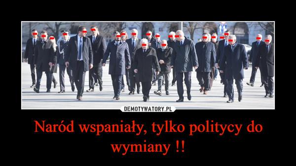 Naród wspaniały, tylko politycy do wymiany !! –