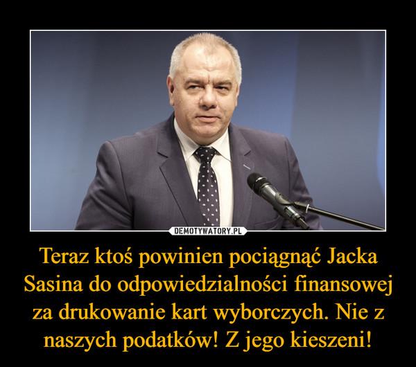 Teraz ktoś powinien pociągnąć Jacka Sasina do odpowiedzialności finansowej za drukowanie kart wyborczych. Nie z naszych podatków! Z jego kieszeni! –