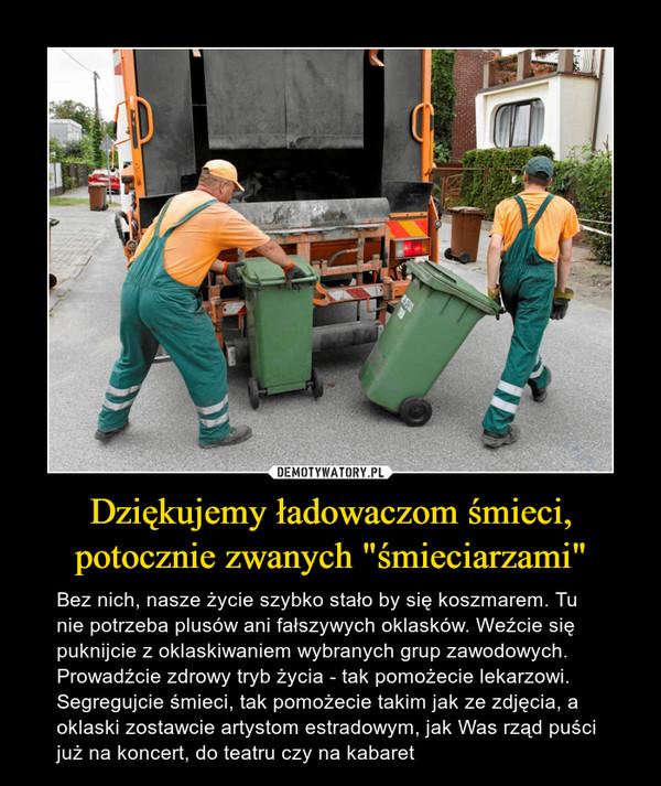 """Dziękujemy ładowaczom śmieci, potocznie zwanych """"śmieciarzami"""" – Bez nich, nasze życie szybko stało by się koszmarem. Tu nie potrzeba plusów ani fałszywych oklasków. Weźcie się puknijcie z oklaskiwaniem wybranych grup zawodowych. Prowadźcie zdrowy tryb życia - tak pomożecie lekarzowi. Segregujcie śmieci, tak pomożecie takim jak ze zdjęcia, a oklaski zostawcie artystom estradowym, jak Was rząd puści już na koncert, do teatru czy na kabaret"""