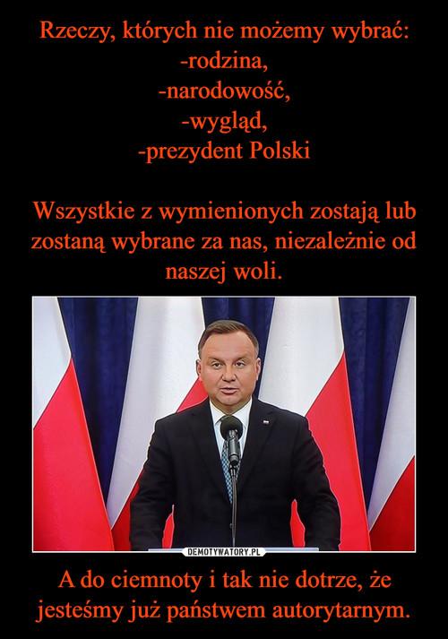 Rzeczy, których nie możemy wybrać: -rodzina, -narodowość, -wygląd, -prezydent Polski  Wszystkie z wymienionych zostają lub zostaną wybrane za nas, niezależnie od naszej woli. A do ciemnoty i tak nie dotrze, że jesteśmy już państwem autorytarnym.