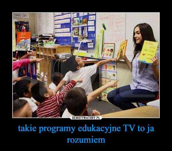 takie programy edukacyjne TV to ja rozumiem –