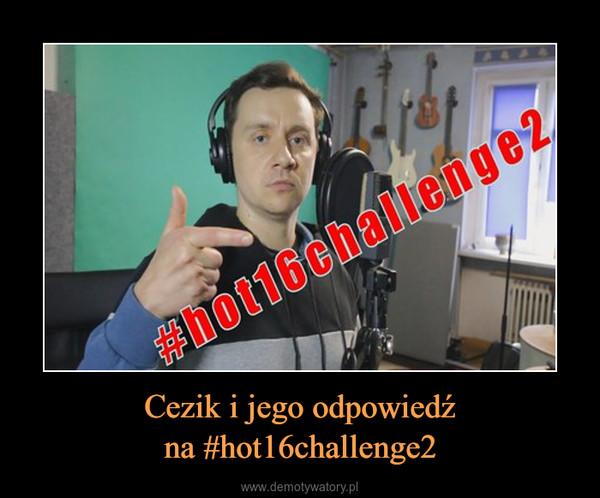 Cezik i jego odpowiedźna #hot16challenge2 –