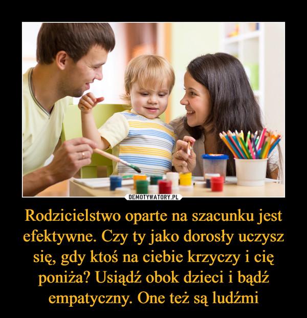 Rodzicielstwo oparte na szacunku jest efektywne. Czy ty jako dorosły uczysz się, gdy ktoś na ciebie krzyczy i cię poniża? Usiądź obok dzieci i bądź empatyczny. One też są ludźmi –