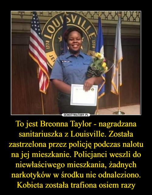 To jest Breonna Taylor - nagradzana sanitariuszka z Louisville. Została zastrzelona przez policję podczas nalotu na jej mieszkanie. Policjanci weszli do niewłaściwego mieszkania, żadnych narkotyków w środku nie odnaleziono. Kobieta została trafiona osiem razy