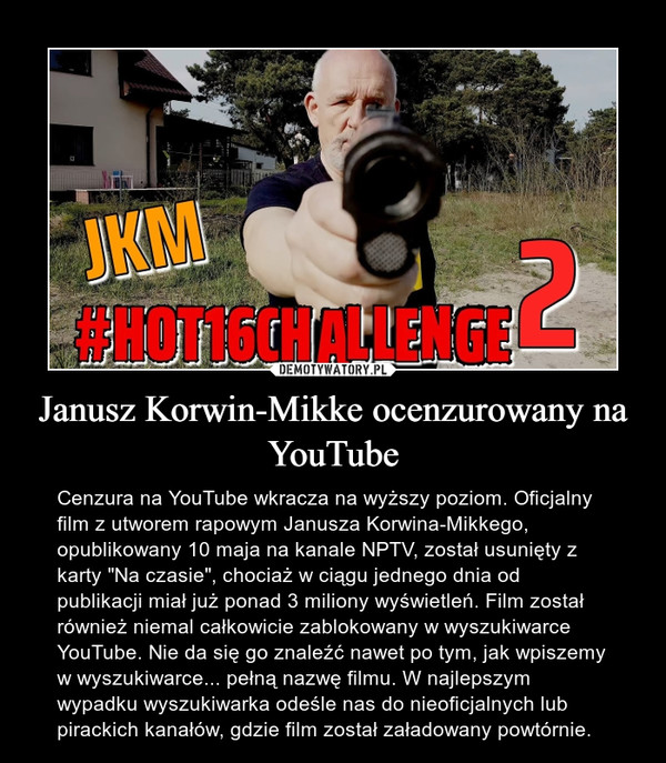 """Janusz Korwin-Mikke ocenzurowany na YouTube – Cenzura na YouTube wkracza na wyższy poziom. Oficjalny film z utworem rapowym Janusza Korwina-Mikkego, opublikowany 10 maja na kanale NPTV, został usunięty z karty """"Na czasie"""", chociaż w ciągu jednego dnia od publikacji miał już ponad 3 miliony wyświetleń. Film został również niemal całkowicie zablokowany w wyszukiwarce YouTube. Nie da się go znaleźć nawet po tym, jak wpiszemy w wyszukiwarce... pełną nazwę filmu. W najlepszym wypadku wyszukiwarka odeśle nas do nieoficjalnych lub pirackich kanałów, gdzie film został załadowany powtórnie."""