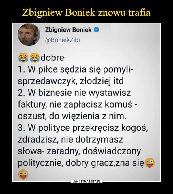 –  Zbigniew Boniek O@BoniekZibiH dobre-1. W piłce sędzia się pomyli-sprzedawczyk, złodziej itd2. W biznesie nie wystawiszfaktury, nie zapłacisz komuś -oszust, do więzienia z nim.3. W polityce przekręcisz kogoś,zdradzisz, nie dotrzymaszsłowa- zaradny, doświadczonypolitycznie, dobry gracz,zna się v