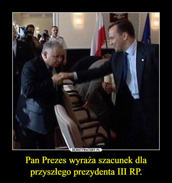 Pan Prezes wyraża szacunek dla przyszłego prezydenta III RP. –