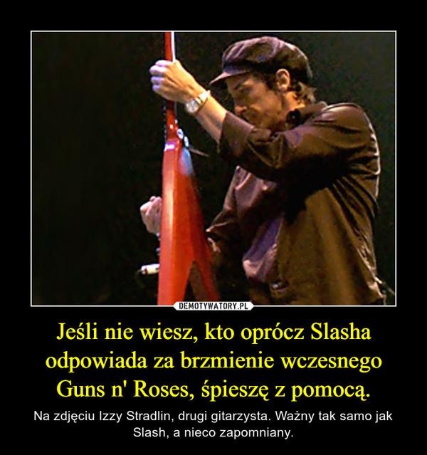 Jeśli nie wiesz, kto oprócz Slasha odpowiada za brzmienie wczesnego Guns n' Roses, śpieszę z pomocą. – Na zdjęciu Izzy Stradlin, drugi gitarzysta. Ważny tak samo jak Slash, a nieco zapomniany.