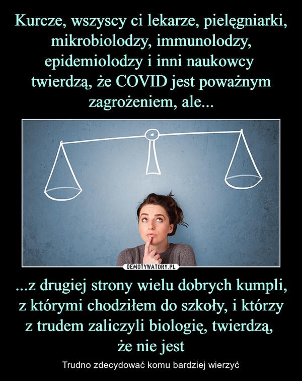 ...z drugiej strony wielu dobrych kumpli, z którymi chodziłem do szkoły, i którzy z trudem zaliczyli biologię, twierdzą, że nie jest – Trudno zdecydować komu bardziej wierzyć