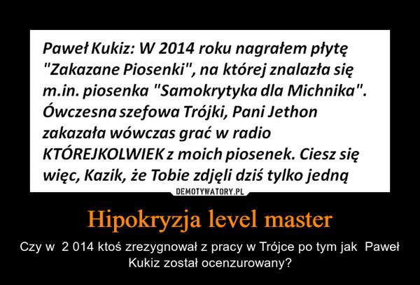Hipokryzja level master – Czy w  2 014 ktoś zrezygnował z pracy w Trójce po tym jak  Paweł Kukiz został ocenzurowany?