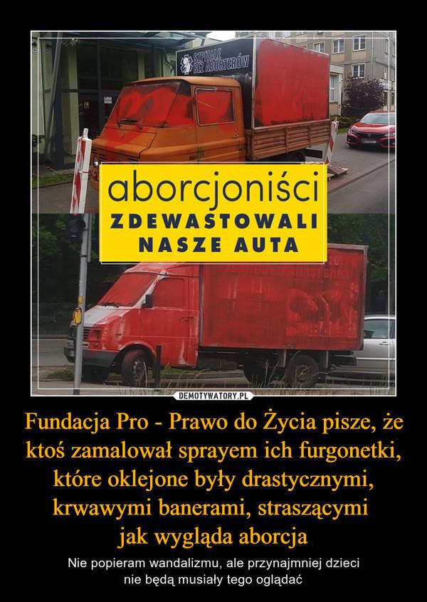 Fundacja Pro - Prawo do Życia pisze, że ktoś zamalował sprayem ich furgonetki, które oklejone były drastycznymi, krwawymi banerami, straszącymi jak wygląda aborcja – Nie popieram wandalizmu, ale przynajmniej dziecinie będą musiały tego oglądać