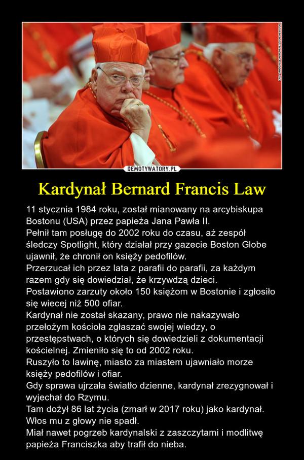 Kardynał Bernard Francis Law – 11 stycznia 1984 roku, został mianowany na arcybiskupa Bostonu (USA) przez papieża Jana Pawła II.Pełnił tam posługę do 2002 roku do czasu, aż zespół śledczy Spotlight, który działał przy gazecie Boston Globe ujawnił, że chronił on księży pedofilów.Przerzucał ich przez lata z parafii do parafii, za każdym razem gdy się dowiedział, że krzywdzą dzieci.Postawiono zarzuty około 150 księżom w Bostonie i zgłosiło się wiecej niż 500 ofiar.Kardynał nie został skazany, prawo nie nakazywało przełożym kościoła zgłaszać swojej wiedzy, o przestępstwach, o których się dowiedzieli z dokumentacji kościelnej. Zmieniło się to od 2002 roku.Ruszyło to lawinę, miasto za miastem ujawniało morze księży pedofilów i ofiar.Gdy sprawa ujrzała światło dzienne, kardynał zrezygnował i wyjechał do Rzymu.Tam dożył 86 lat życia (zmarł w 2017 roku) jako kardynał.Włos mu z głowy nie spadł.Miał nawet pogrzeb kardynalski z zaszczytami i modlitwę papieża Franciszka aby trafił do nieba.