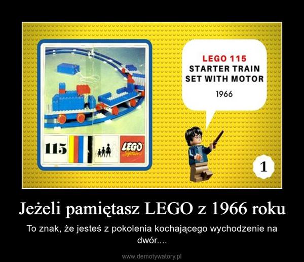Jeżeli pamiętasz LEGO z 1966 roku – To znak, że jesteś z pokolenia kochającego wychodzenie na dwór....