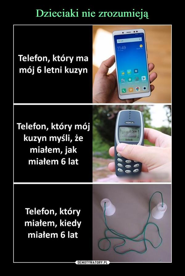 –  Go ge11:49Telefon, który mamój 6 letni kuzynNOKIATelefon, który mójkuzyn myśli, żemiałem, jakaleckmiałem 6 latTelefon, którymiałem, kiedymiałem 6 lat.....