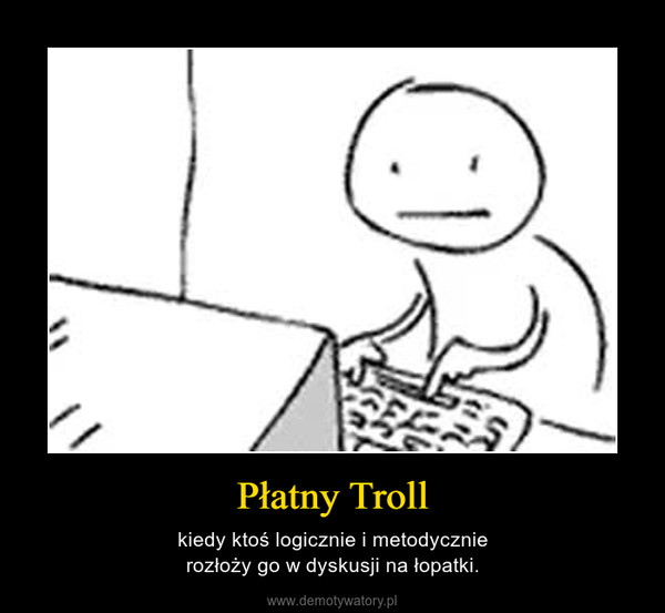 Płatny Troll – kiedy ktoś logicznie i metodycznierozłoży go w dyskusji na łopatki.