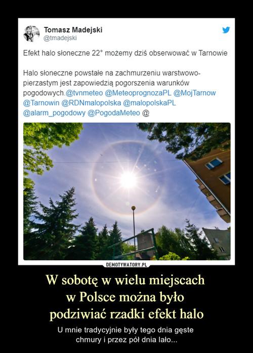 W sobotę w wielu miejscach  w Polsce można było  podziwiać rzadki efekt halo