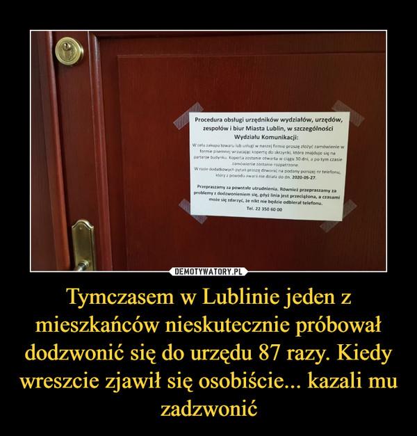 Tymczasem w Lublinie jeden z mieszkańców nieskutecznie próbował dodzwonić się do urzędu 87 razy. Kiedy wreszcie zjawił się osobiście... kazali mu zadzwonić –