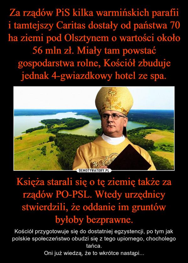 Księża starali się o tę ziemię także za rządów PO-PSL. Wtedy urzędnicy stwierdzili, że oddanie im gruntów byłoby bezprawne. – Kościół przygotowuje się do dostatniej egzystencji, po tym jak polskie społeczeństwo obudzi się z tego upiornego, chocholego tańca.Oni już wiedzą, że to wkrótce nastąpi...