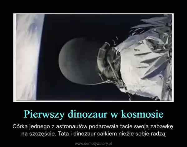 Pierwszy dinozaur w kosmosie – Córka jednego z astronautów podarowała tacie swoją zabawkę na szczęście. Tata i dinozaur całkiem nieźle sobie radzą