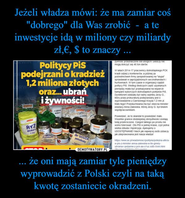 ... że oni mają zamiar tyle pieniędzy wyprowadzić z Polski czyli na taką kwotę zostaniecie okradzeni. –