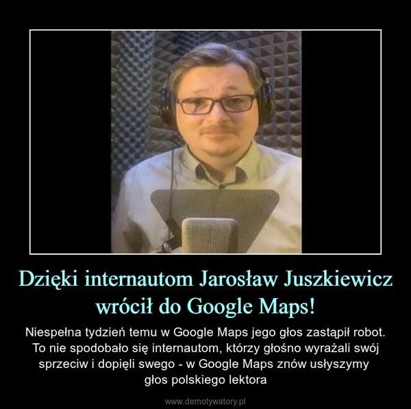 Dzięki internautom Jarosław Juszkiewicz wrócił do Google Maps! – Niespełna tydzień temu w Google Maps jego głos zastąpił robot. To nie spodobało się internautom, którzy głośno wyrażali swój sprzeciw i dopięli swego - w Google Maps znów usłyszymy głos polskiego lektora