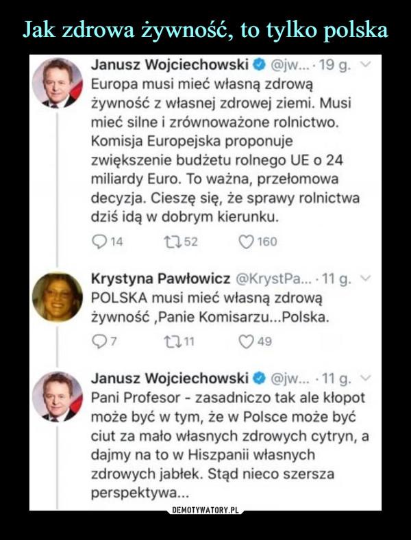 """–  Janusz Wojciechowski O i, 19 g .1 Europa musi mieć własną zdrową ,.. . , . zywnosc z własnej zdrowej ziemi. Musi mieć silne i zrównoważone rolnictwo. Komisja Europejska proponuje zwiększenie budżetu rolnego UE o 24 miliardy Euro. To ważna, przełomowa decyzja. Cieszę się, że sprawy rolnictwa dziś idą w dobrym kierunku. 13,52 0160 4) Krystyna Pawłowicz 'KrystPa....11 g. •,"""" POLSKA musi mieć własną zdrową żywność ,Panie Komisarzu...Polska. Janusz Wojciechowski Pani Profesor - zasadniczo tak ale kłopot może być w tym, że w Polsce może być ciut za mało własnych zdrowych cytryn, a dajmy na to w Hiszpanii własnych zdrowych jabłek. Stąd nieco szersza perspektywa..."""