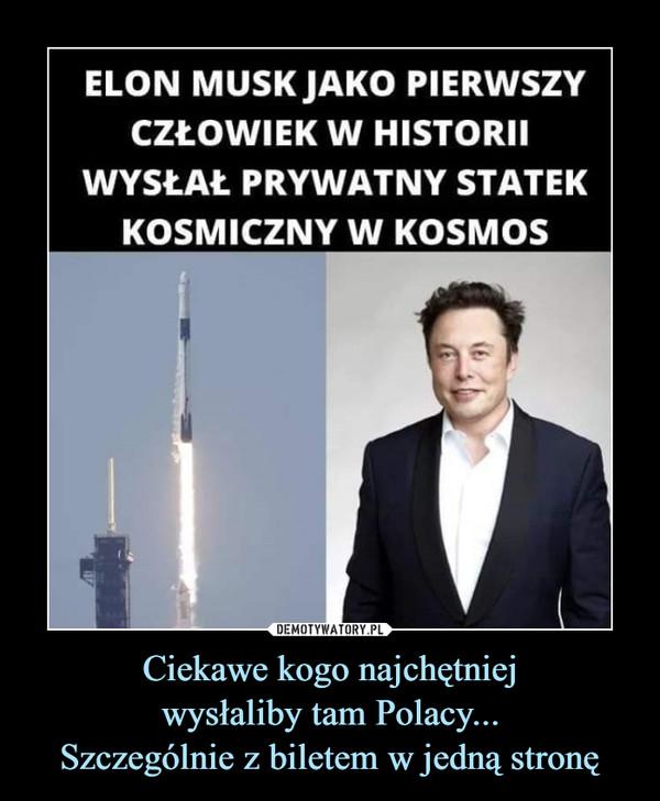 Ciekawe kogo najchętniejwysłaliby tam Polacy...Szczególnie z biletem w jedną stronę –