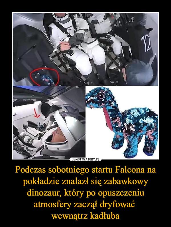 Podczas sobotniego startu Falcona na pokładzie znalazł się zabawkowy dinozaur, który po opuszczeniu atmosfery zaczął dryfować wewnątrz kadłuba –