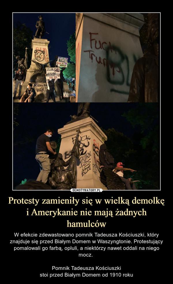 Protesty zamieniły się w wielką demolkę i Amerykanie nie mają żadnych hamulców – W efekcie zdewastowano pomnik Tadeusza Kościuszki, który znajduje się przed Białym Domem w Waszyngtonie. Protestujący pomalowali go farbą, opluli, a niektórzy nawet oddali na niego mocz. Pomnik Tadeusza Kościuszkistoi przed Białym Domem od 1910 roku