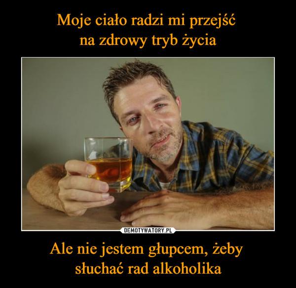 Ale nie jestem głupcem, żeby słuchać rad alkoholika –