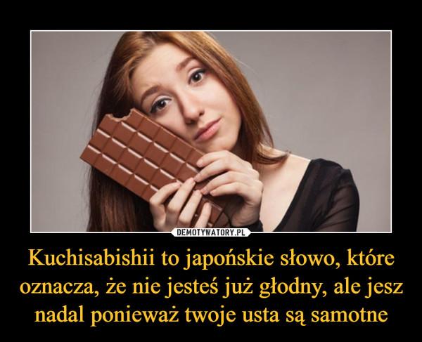 Kuchisabishii to japońskie słowo, które oznacza, że nie jesteś już głodny, ale jesz nadal ponieważ twoje usta są samotne –