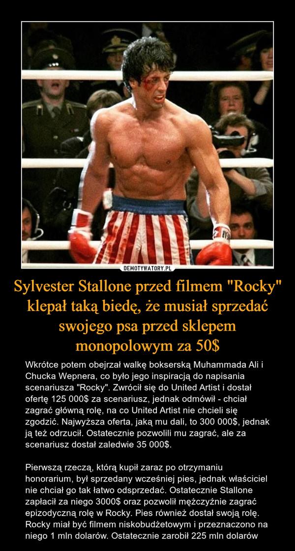 """Sylvester Stallone przed filmem """"Rocky"""" klepał taką biedę, że musiał sprzedać swojego psa przed sklepem monopolowym za 50$ – Wkrótce potem obejrzał walkę bokserską Muhammada Ali i Chucka Wepnera, co było jego inspiracją do napisania scenariusza """"Rocky"""". Zwrócił się do United Artist i dostał ofertę 125 000$ za scenariusz, jednak odmówił - chciał zagrać główną rolę, na co United Artist nie chcieli się zgodzić. Najwyższa oferta, jaką mu dali, to 300 000$, jednak ją też odrzucił. Ostatecznie pozwolili mu zagrać, ale za scenariusz dostał zaledwie 35 000$. Pierwszą rzeczą, którą kupił zaraz po otrzymaniu honorarium, był sprzedany wcześniej pies, jednak właściciel nie chciał go tak łatwo odsprzedać. Ostatecznie Stallone zapłacił za niego 3000$ oraz pozwolił mężczyźnie zagrać epizodyczną rolę w Rocky. Pies również dostał swoją rolę.Rocky miał być filmem niskobudżetowym i przeznaczono na niego 1 mln dolarów. Ostatecznie zarobił 225 mln dolarów"""