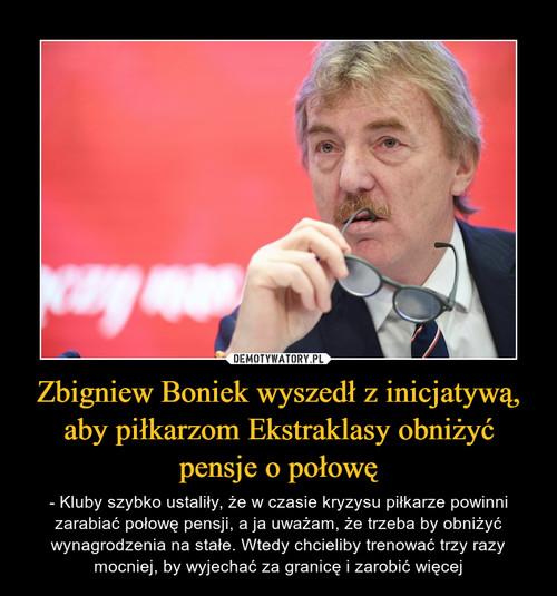 Zbigniew Boniek wyszedł z inicjatywą, aby piłkarzom Ekstraklasy obniżyć pensje o połowę