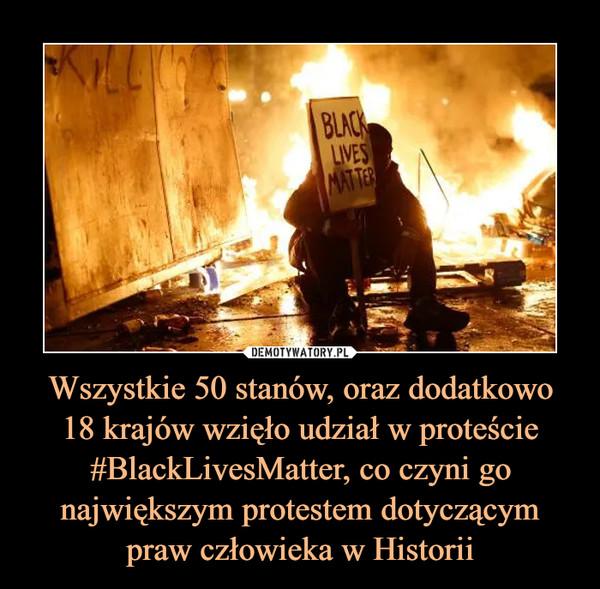 Wszystkie 50 stanów, oraz dodatkowo18 krajów wzięło udział w proteście #BlackLivesMatter, co czyni go największym protestem dotyczącym praw człowieka w Historii –
