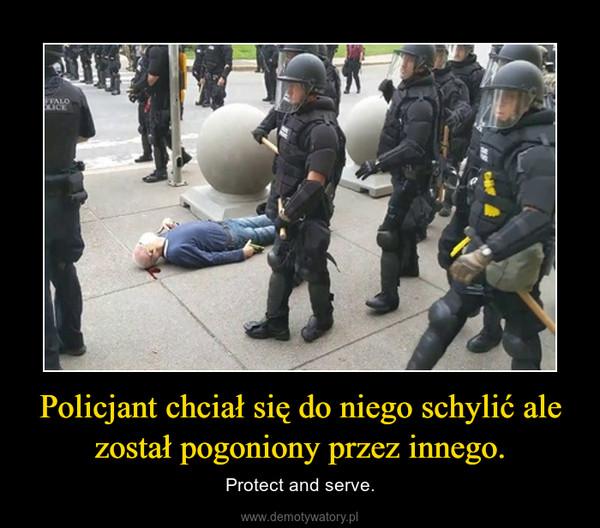 Policjant chciał się do niego schylić ale został pogoniony przez innego. – Protect and serve.