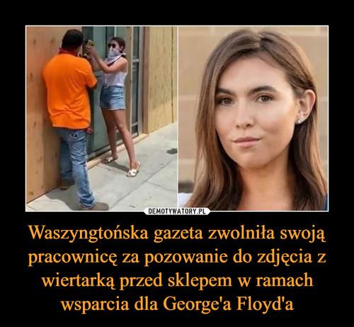 Waszyngtońska gazeta zwolniła swoją pracownicę za pozowanie do zdjęcia z wiertarką przed sklepem w ramach wsparcia dla George'a Floyd'a