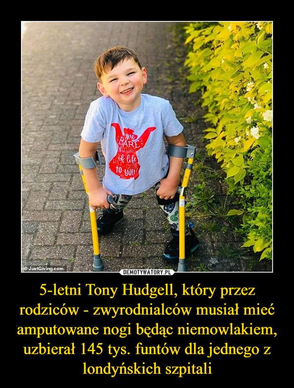 5-letni Tony Hudgell, który przez rodziców - zwyrodnialców musiał mieć amputowane nogi będąc niemowlakiem, uzbierał 145 tys. funtów dla jednego z londyńskich szpitali –