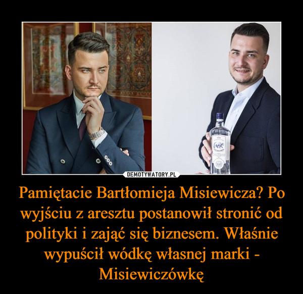 Pamiętacie Bartłomieja Misiewicza? Po wyjściu z aresztu postanowił stronić od polityki i zająć się biznesem. Właśnie wypuścił wódkę własnej marki - Misiewiczówkę –
