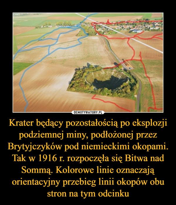 Krater będący pozostałością po eksplozji podziemnej miny, podłożonej przez Brytyjczyków pod niemieckimi okopami. Tak w 1916 r. rozpoczęła się Bitwa nad Sommą. Kolorowe linie oznaczają orientacyjny przebieg linii okopów obu stron na tym odcinku –